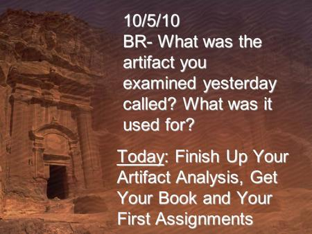 10/5/10 BR- What was the artifact you examined yesterday called? What was it used for? Today: Finish Up Your Artifact Analysis, Get Your Book and Your.