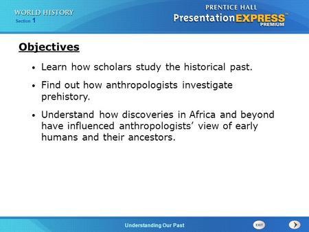 Section 1 Understanding Our Past Learn how scholars study the historical past. Find out how anthropologists investigate prehistory. Understand how discoveries.