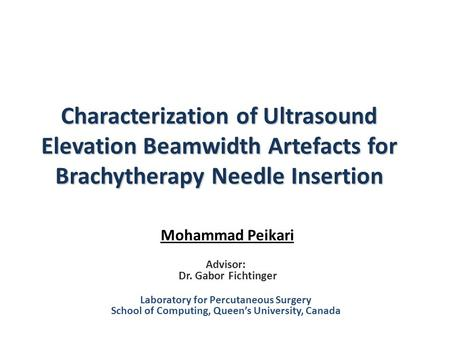 Characterization of Ultrasound Elevation Beamwidth Artefacts for Brachytherapy Needle Insertion Mohammad Peikari Advisor: Dr. Gabor Fichtinger Laboratory.