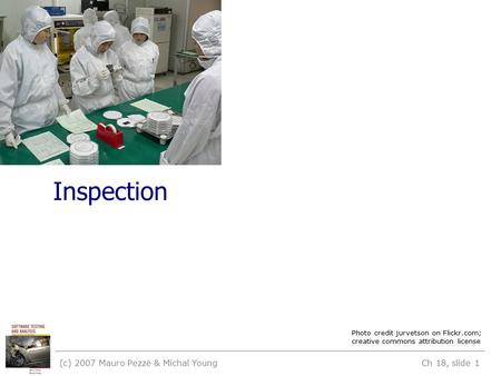 Inspection (c) 2007 Mauro Pezzè & Michal Young Ch 18, slide 1 Photo credit jurvetson on Flickr.com; creative commons attribution license.