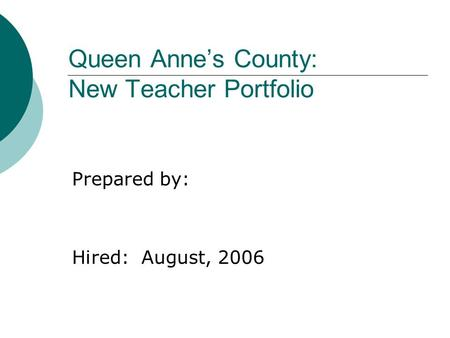 Queen Anne's County: New Teacher Portfolio Prepared by: Hired: August, 2006.