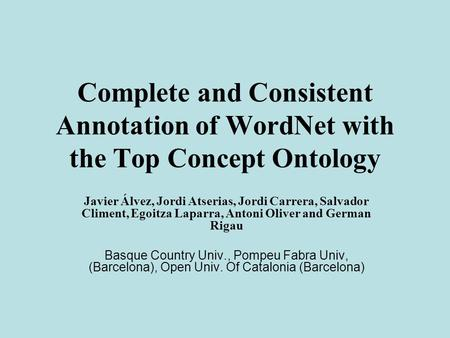 Complete and Consistent Annotation of WordNet with the Top Concept Ontology Javier Álvez, Jordi Atserias, Jordi Carrera, Salvador Climent, Egoitza Laparra,