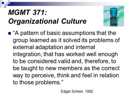 "MGMT 371: Organizational Culture ""A pattern of basic assumptions that the group learned as it solved its problems of external adaptation and internal integration,"