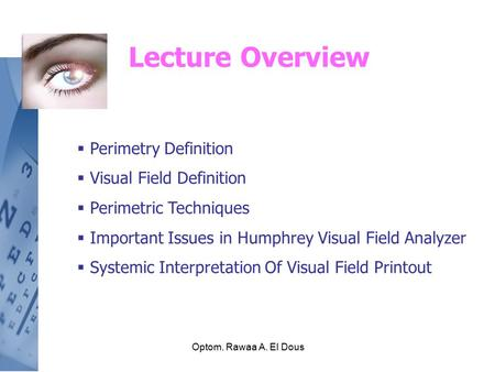 Optom. Rawaa A. El Dous Lecture Overview  Perimetry Definition  Visual Field Definition  Perimetric Techniques  Important Issues in Humphrey Visual.