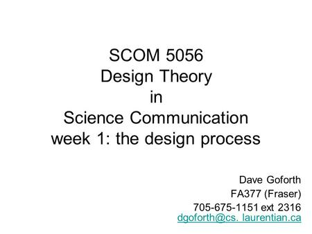 SCOM 5056 Design Theory in Science Communication week 1: the design process Dave Goforth FA377 (Fraser) 705-675-1151 ext 2316 laurentian.ca.