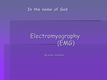 In the name of God Electromyography Electromyography (EMG) (EMG) By:sahar shahbazi.