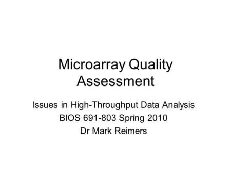 Microarray Quality Assessment Issues in High-Throughput Data Analysis BIOS 691-803 Spring 2010 Dr Mark Reimers.