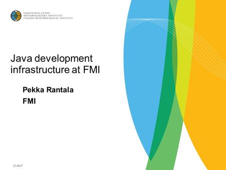 15.06.07 Java development infrastructure at FMI Pekka Rantala FMI.