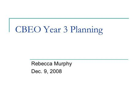 CBEO Year 3 Planning Rebecca Murphy Dec. 9, 2008.