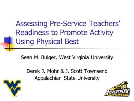 Assessing Pre-Service Teachers' Readiness to Promote Activity Using Physical Best Sean M. Bulger, West Virginia University Derek J. Mohr & J. Scott Townsend.