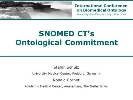 SNOMED CT's Ontological Commitment Stefan Schulz University Medical Center, Freiburg, Germany Ronald Cornet Academic Medical Center, Amsterdam, The Netherlands.