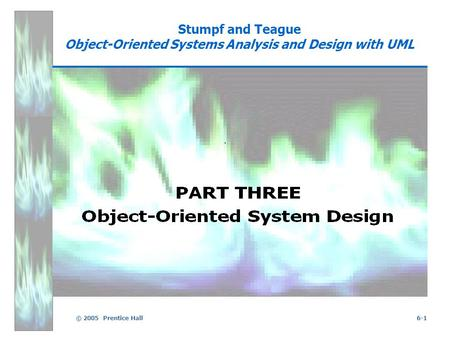 © 2005 Prentice Hall6-1 Stumpf and Teague Object-Oriented Systems Analysis and Design with UML.