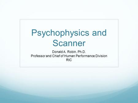 Psychophysics and Scanner Donald A. Robin, Ph.D. Professor and Chief of Human Performance Division RIC.