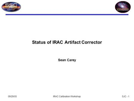 SJC - 109/29/05IRAC Calibration Workshop Status of IRAC Artifact Corrector Sean Carey.