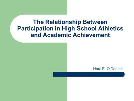 The Relationship Between Participation in High School Athletics and Academic Achievement Nora E. O'Donnell.