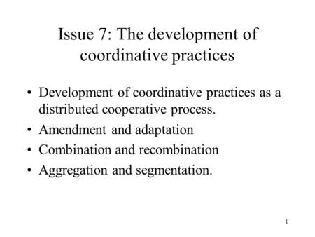 1 Issue 7: The development of coordinative practices Development of coordinative practices as a distributed cooperative process. Amendment and adaptation.