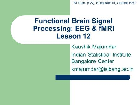 Functional Brain Signal Processing: EEG & fMRI Lesson 12 Kaushik Majumdar Indian Statistical Institute Bangalore Center M.Tech.