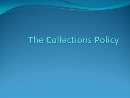 Why a Collections Policy Set the purpose of a museum's collection Guide the staff in adding to the collection Guide the staff in future use of collection.