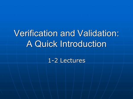 Verification and Validation: A Quick Introduction 1-2 Lectures.