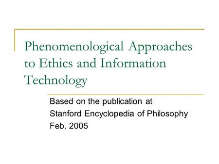 Phenomenological Approaches to Ethics and Information Technology Based on the publication at Stanford Encyclopedia of Philosophy Feb. 2005.