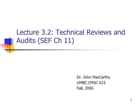 1 Lecture 3.2: Technical Reviews and Audits (SEF Ch 11) Dr. John MacCarthy UMBC CMSC 615 Fall, 2006.