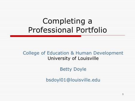 Completing a Professional Portfolio College of Education & Human Development University of Louisville Betty Doyle 1.