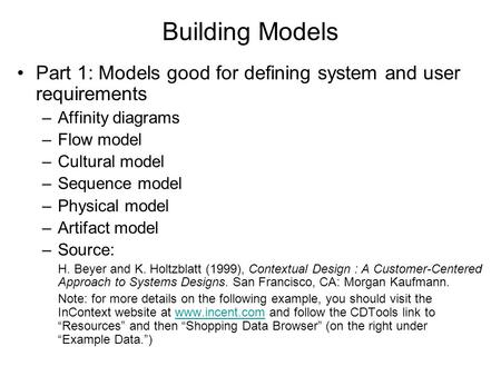 Building Models Part 1: Models good for defining system and user requirements –Affinity diagrams –Flow model –Cultural model –Sequence model –Physical.