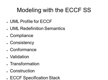 Modeling with the ECCF SS ● UML Profile for ECCF ● UML Redefinition Semantics ● Compliance ● Consistency ● Conformance ● Validation ● Transformation ●