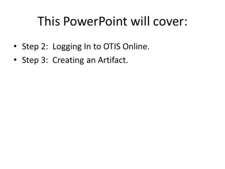 This PowerPoint will cover: Step 2: Logging In to OTIS Online. Step 3: Creating an Artifact.