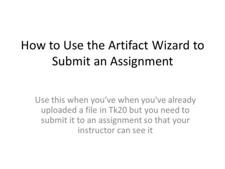 How to Use the Artifact Wizard to Submit an Assignment Use this when you've when you've already uploaded a file in Tk20 but you need to submit it to an.