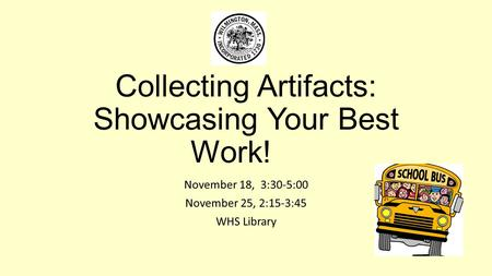 Collecting Artifacts: Showcasing Your Best Work! November 18, 3:30-5:00 November 25, 2:15-3:45 WHS Library.