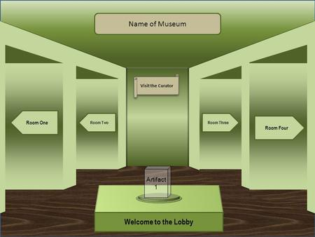 Museum Entrance Welcome to the Lobby Room One Room Two Room Four Room Three Name of Museum Visit the Curator Artifact 1.