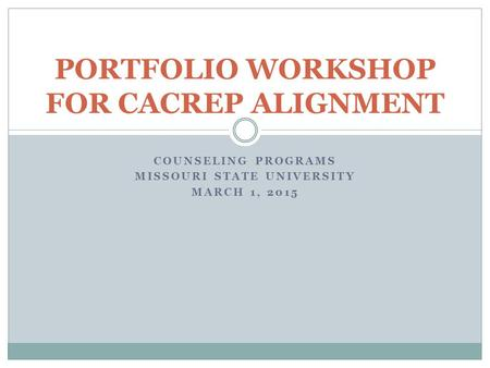 COUNSELING PROGRAMS MISSOURI STATE UNIVERSITY MARCH 1, 2015 PORTFOLIO WORKSHOP FOR CACREP ALIGNMENT.