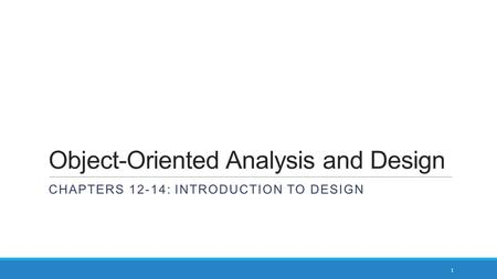 Object-Oriented Analysis and Design CHAPTERS 12-14: INTRODUCTION TO DESIGN 1.