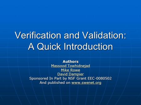 Verification and Validation: A Quick Introduction Authors Massood Towhidnejad Massood Towhidnejad Mike Rowe Mike Rowe David Dampier David Dampier Sponsored.