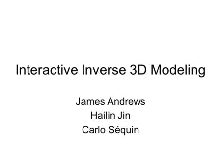 Interactive Inverse 3D Modeling James Andrews Hailin Jin Carlo Séquin.