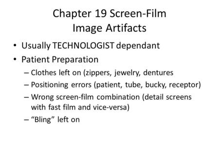 Chapter 19 Screen-Film Image Artifacts Usually TECHNOLOGIST dependant Patient Preparation – Clothes left on (zippers, jewelry, dentures – Positioning errors.