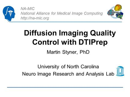 NA-MIC National Alliance for Medical Image Computing  Diffusion Imaging Quality Control with DTIPrep Martin Styner, PhD University of.