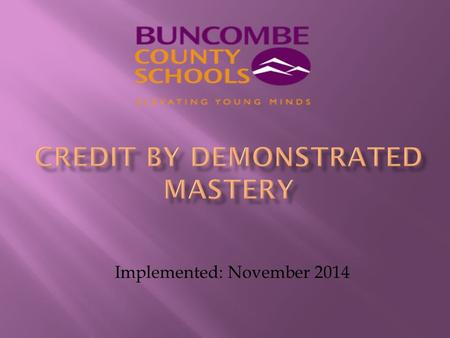 Implemented: November 2014. Credit by Demonstrated Mastery (CDM) is the process where Buncombe County Schools shall, based on a body-of-evidence, award.