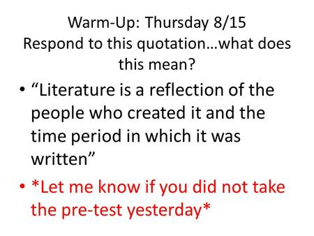 "Warm-Up: Thursday 8/15 Respond to this quotation…what does this mean? ""Literature is a reflection of the people who created it and the time period in which."