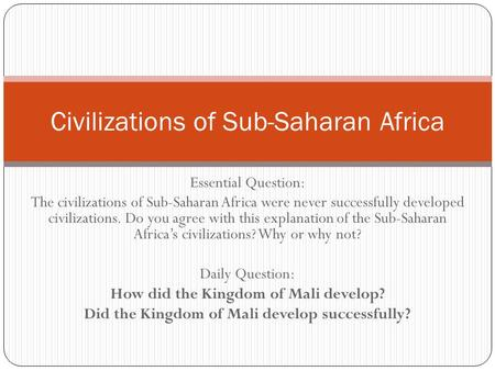 Essential Question: The civilizations of Sub-Saharan Africa were never successfully developed civilizations. Do you agree with this explanation of the.
