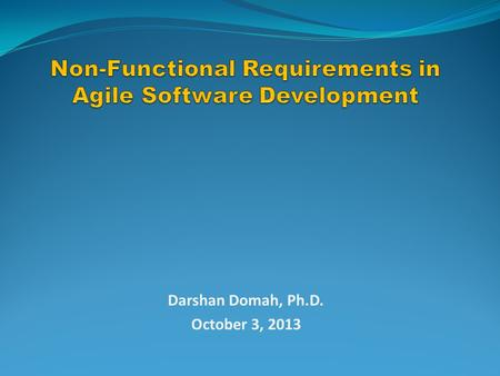 Darshan Domah, Ph.D. October 3, 2013. Agenda Non-Functional Requirements Why they are important <strong>Agile</strong> <strong>Software</strong> <strong>Development</strong> NFR in <strong>Agile</strong> Processes Overview.