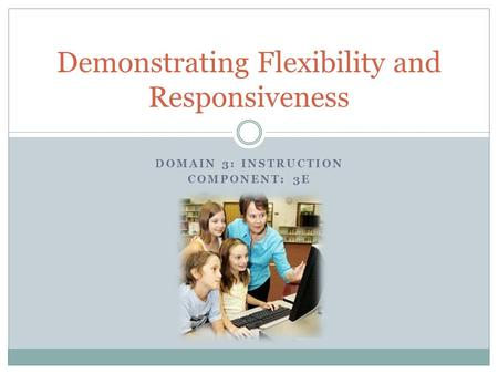 Demonstrating Flexibility and Responsiveness