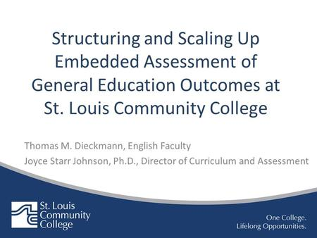Structuring and Scaling Up Embedded Assessment of General Education Outcomes at St. Louis Community College Thomas M. Dieckmann, English Faculty Joyce.