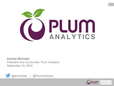 1 Andrea Michalek President and Co-founder, Plum Analytics September 24,