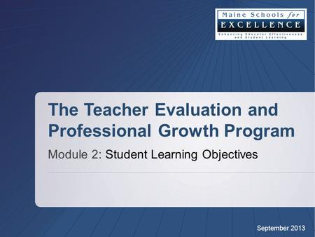 September 2013 The Teacher Evaluation and Professional Growth Program Module 2: Student Learning Objectives.
