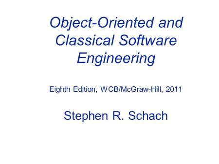 Object-Oriented and Classical Software Engineering Eighth Edition, WCB/McGraw-Hill, 2011 Stephen R. Schach.