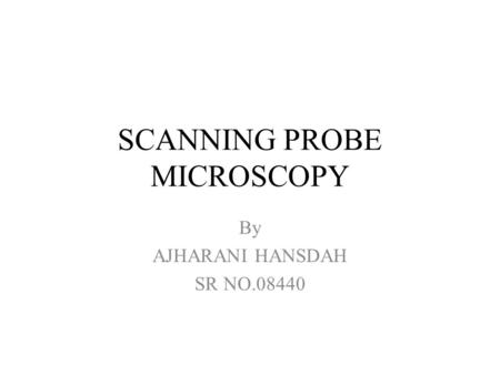 SCANNING PROBE MICROSCOPY By AJHARANI HANSDAH SR NO.08440.