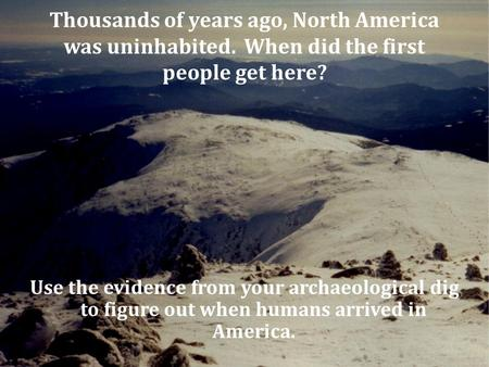 Thousands of years ago, North America was uninhabited. When did the first people get here? Use the evidence from your archaeological dig to figure out.