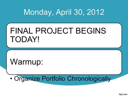 Monday, April 30, 2012 FINAL PROJECT BEGINS TODAY! Warmup: Organize Portfolio Chronologically.
